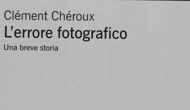 L'errore fotografico, un saggio sulla fotografia di Clément Chéroux